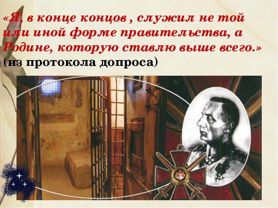 «Я, в конце концов , служил не той или иной форме правительства, а Родине, ко...