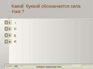е 1 Задание Какой буквой обозначается сила тока ? U g R 1 бал. J Выберите пра