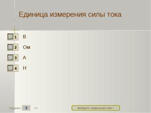 3 Задание Выберите правильный ответ ! Единица измерения силы тока В Ом А Н 1