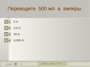 4 Задание Выберите правильный ответ ! Переводите 500 мА в амперы 5 А 0,5 А 50