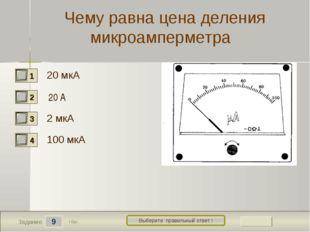 9 Задание Выберите правильный ответ ! Чему равна цена деления микроамперметра