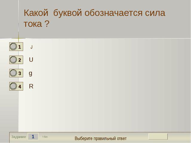 е 1 Задание Какой буквой обозначается сила тока ? U g R 1 бал. J Выберите пра...