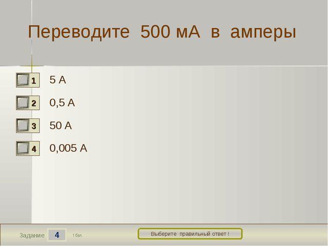 4 Задание Выберите правильный ответ ! Переводите 500 мА в амперы 5 А 0,5 А 50...