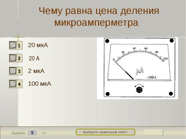 9 Задание Выберите правильный ответ ! Чему равна цена деления микроамперметра...