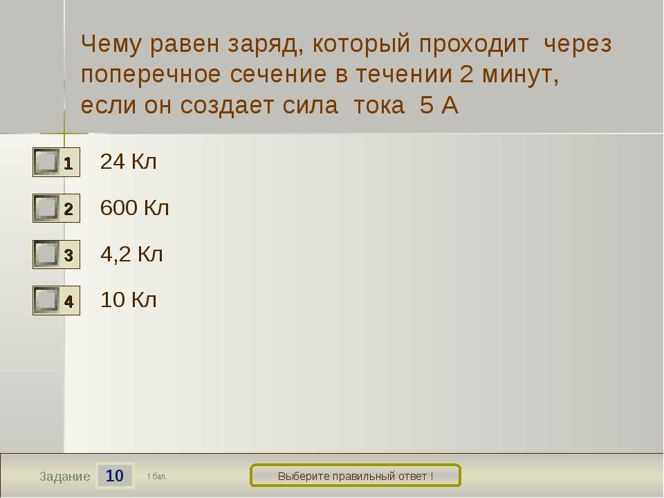 10 Задание Выберите правильный ответ ! 24 Кл 600 Кл 4,2 Кл 10 Кл 1 бал. Чему...