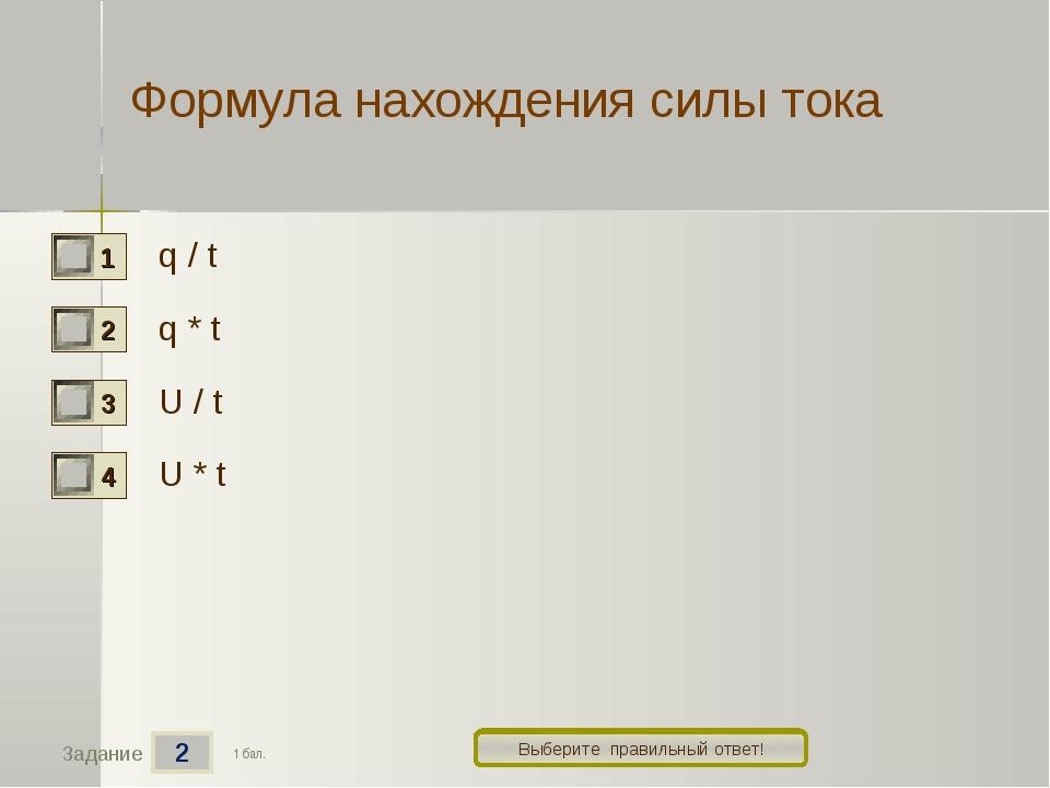 2 Задание Выберите правильный ответ! Формула нахождения силы тока q / t q * t...