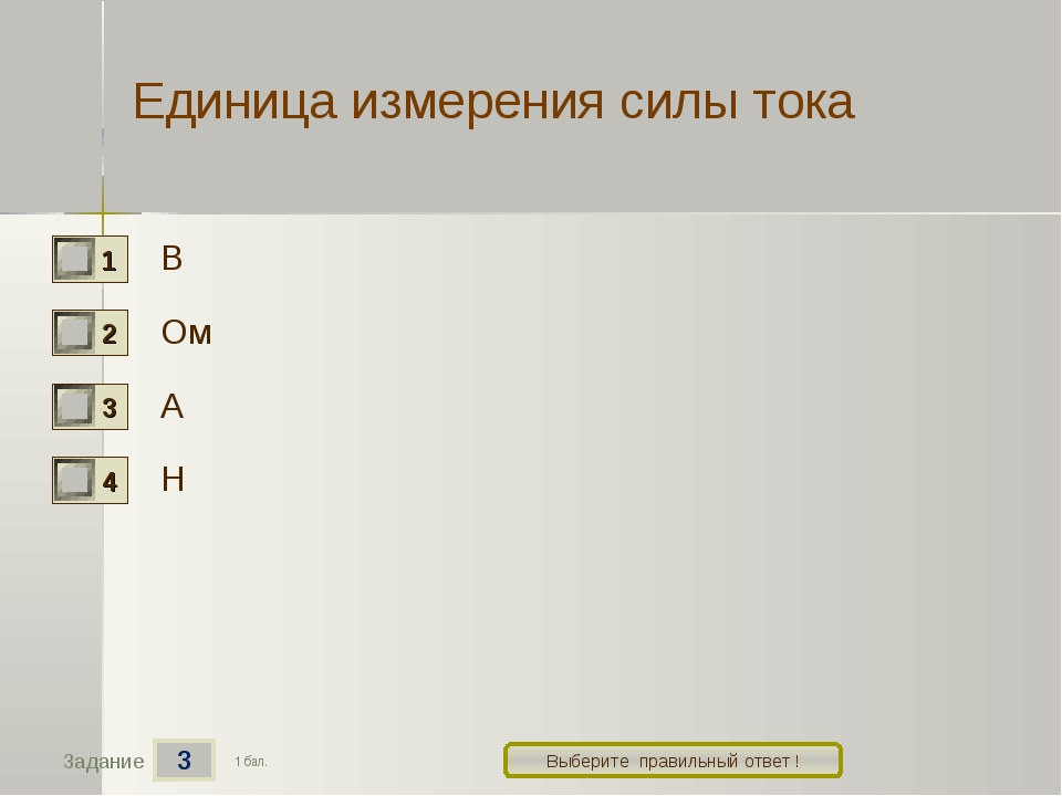 3 Задание Выберите правильный ответ ! Единица измерения силы тока В Ом А Н 1...