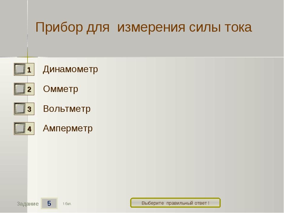 5 Задание Выберите правильный ответ ! Прибор для измерения силы тока Динамоме...