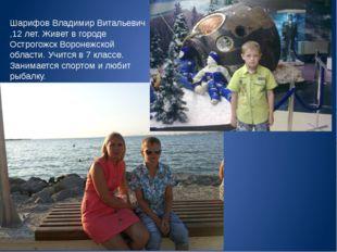 Шарифов Владимир Витальевич ,12 лет. Живет в городе Острогожск Воронежской об