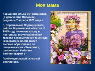 Моя мама Карманова Ольга Митрофановна (в девичестве Вакулина), родилась 7 апр