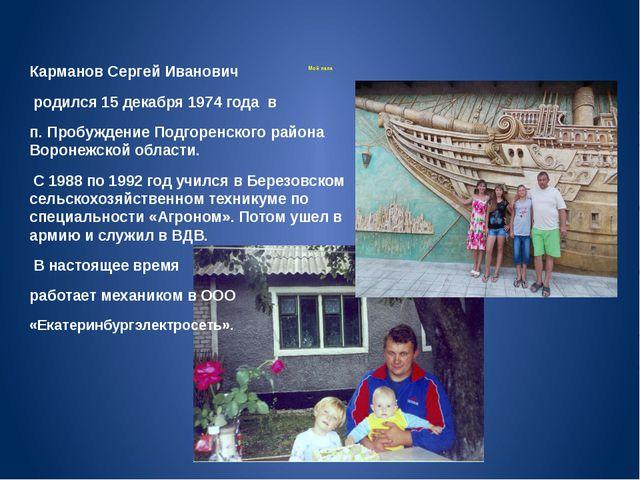 Мой папа Карманов Сергей Иванович родился 15 декабря 1974 года в п. Пробужде...