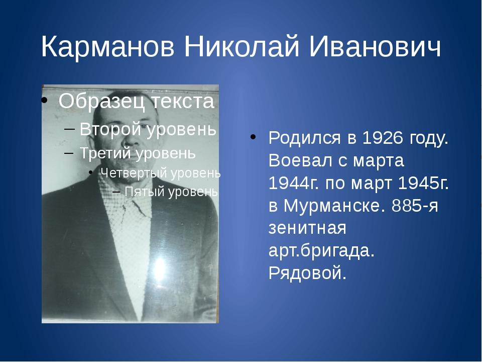Карманов Николай Иванович Родился в 1926 году. Воевал с марта 1944г. по март...