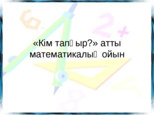 «Кім тапқыр?» атты математикалық ойын