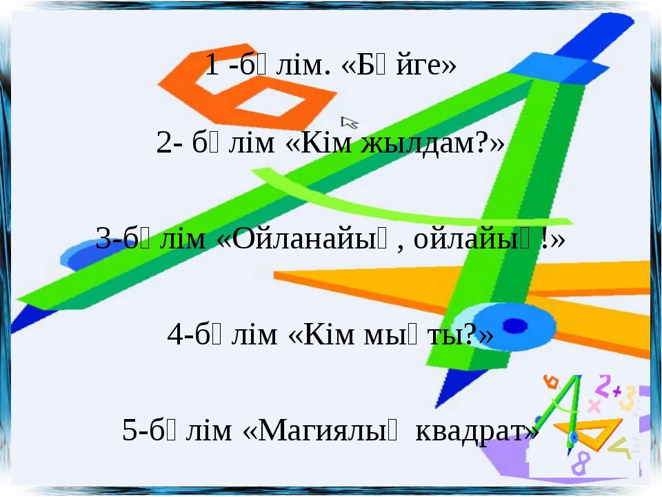 1 -бөлім. «Бәйге» 2- бөлім «Кім жылдам?» 3-бөлім «Ойланайық, ойлайық!» 4-бөлі...