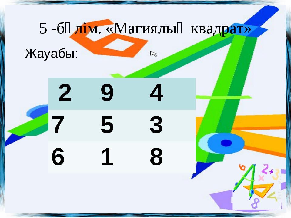 5 -бөлім. «Магиялық квадрат» Жауабы: 294 753 618