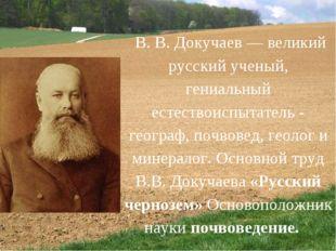 В. В. Докучаев — великий русский ученый, гениальный естествоиспытатель - гео