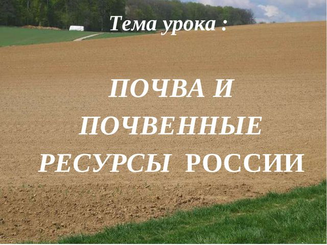 Тема урока : ПОЧВА И ПОЧВЕННЫЕ РЕСУРСЫ РОССИИ