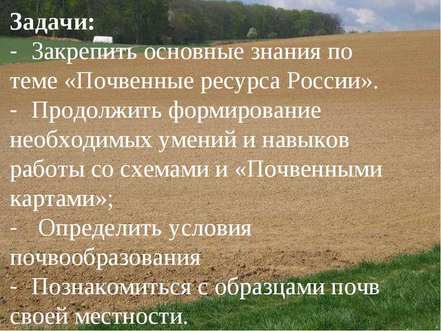 Задачи: - Закрепить основные знания по теме «Почвенные ресурса России». - Пр...
