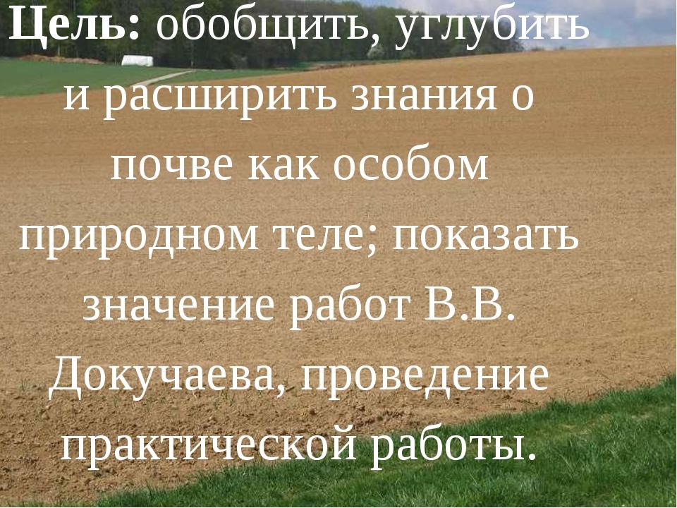 Цель:обобщить, углубить и расширить знания о почве как особом природном тел...