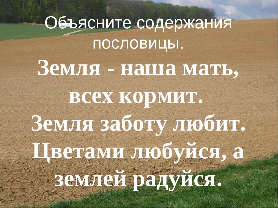 Объясните содержания пословицы. Земля - наша мать, всех кормит. Земля забот...