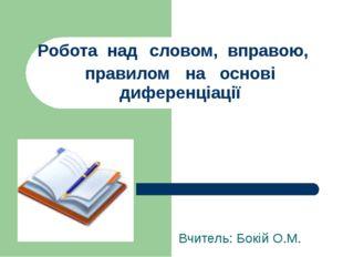 Робота над словом, вправою, правилом на основі диференціації Вчитель: Бокій О