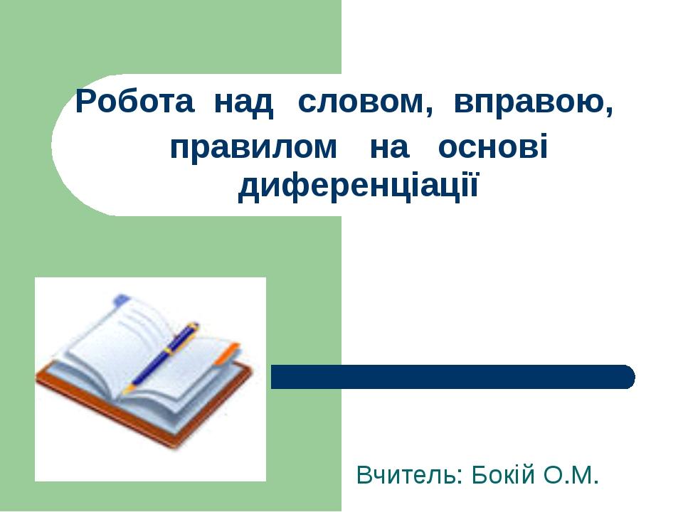 Робота над словом, вправою, правилом на основі диференціації Вчитель: Бокій О...