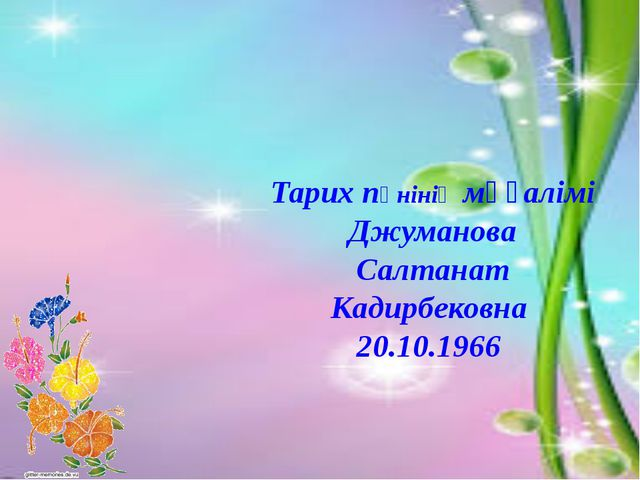 Тарих пәнінің мұғалімі Джуманова Салтанат Кадирбековна 20.10.1966