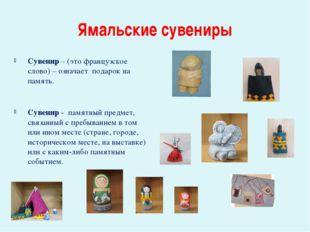 Ямальские сувениры Сувенир – (это французское слово) – означает подарок на па