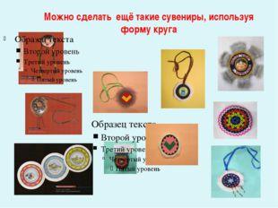 Можно сделать ещё такие сувениры, используя форму круга