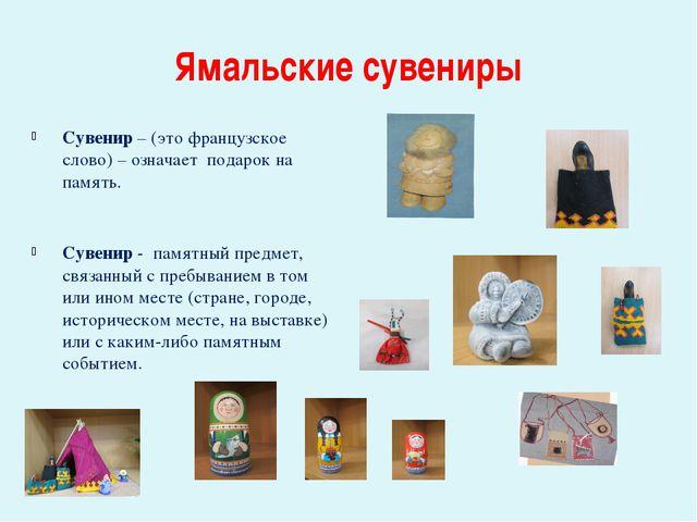 Ямальские сувениры Сувенир – (это французское слово) – означает подарок на па...