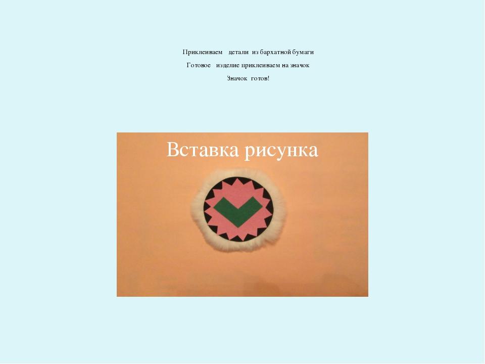 Приклеиваем детали из бархатной бумаги Готовое изделие приклеиваем на значок...