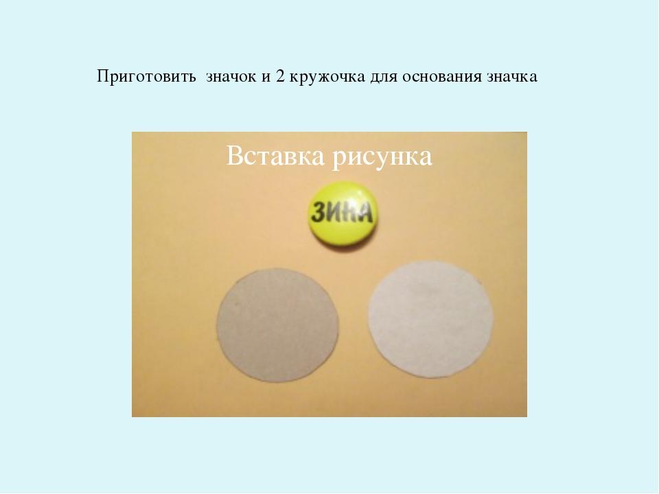 Приготовить значок и 2 кружочка для основания значка