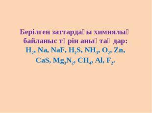 Берілген заттардағы химиялық байланыс түрін анықтаңдар: Н2, Na, NaF, H2S, NH3