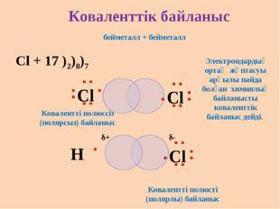 бейметалл + бейметалл Cl + 17 )2)8)7 Коваленттік байланыс Электрондардың орта