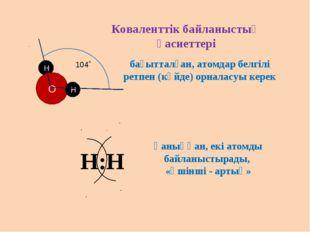 Коваленттік байланыстың қасиеттері бағытталған, атомдар белгілі ретпен (күйде