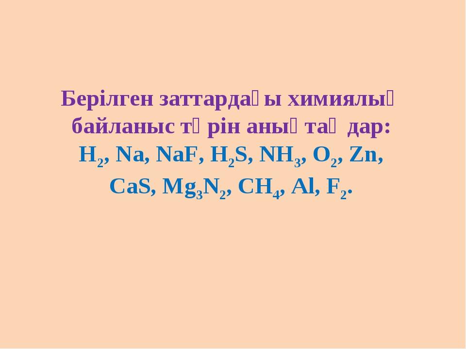 Берілген заттардағы химиялық байланыс түрін анықтаңдар: Н2, Na, NaF, H2S, NH3...