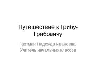 Путешествие к Грибу-Грибовичу Гартман Надежда Ивановна, Учитель начальных кла