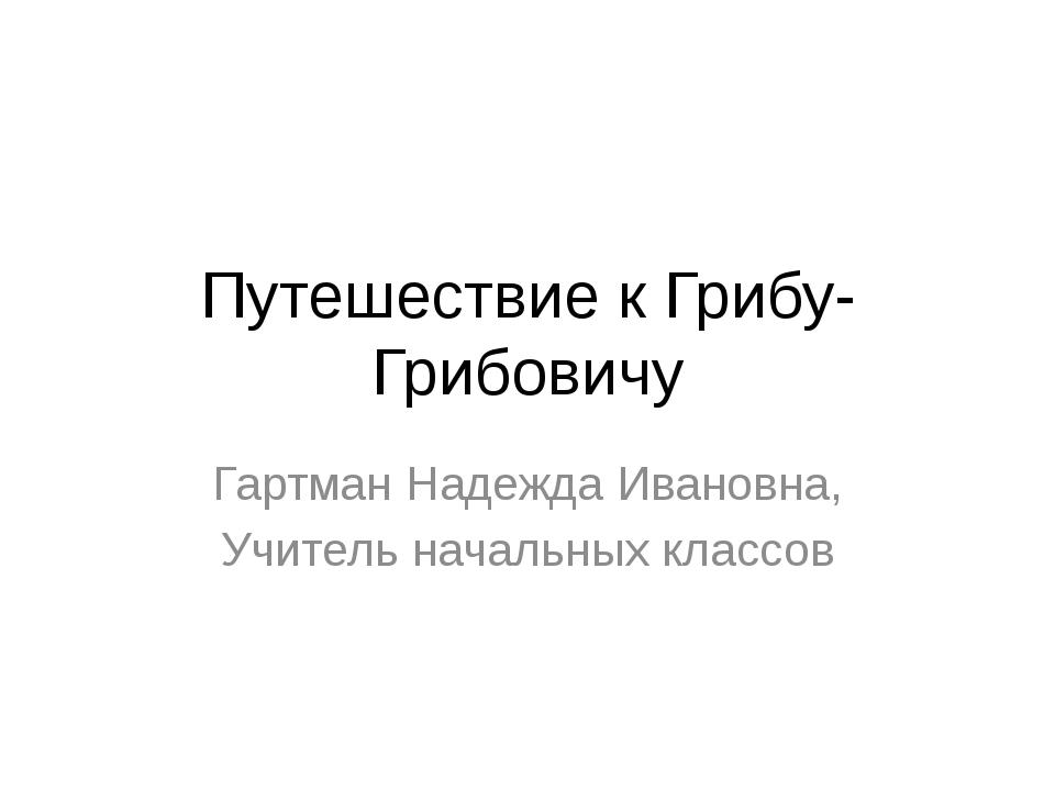 Путешествие к Грибу-Грибовичу Гартман Надежда Ивановна, Учитель начальных кла...