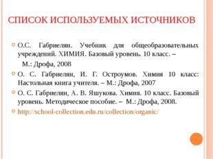 СПИСОК ИСПОЛЬЗУЕМЫХ ИСТОЧНИКОВ О.С. Габриелян. Учебник для общеобразовательны