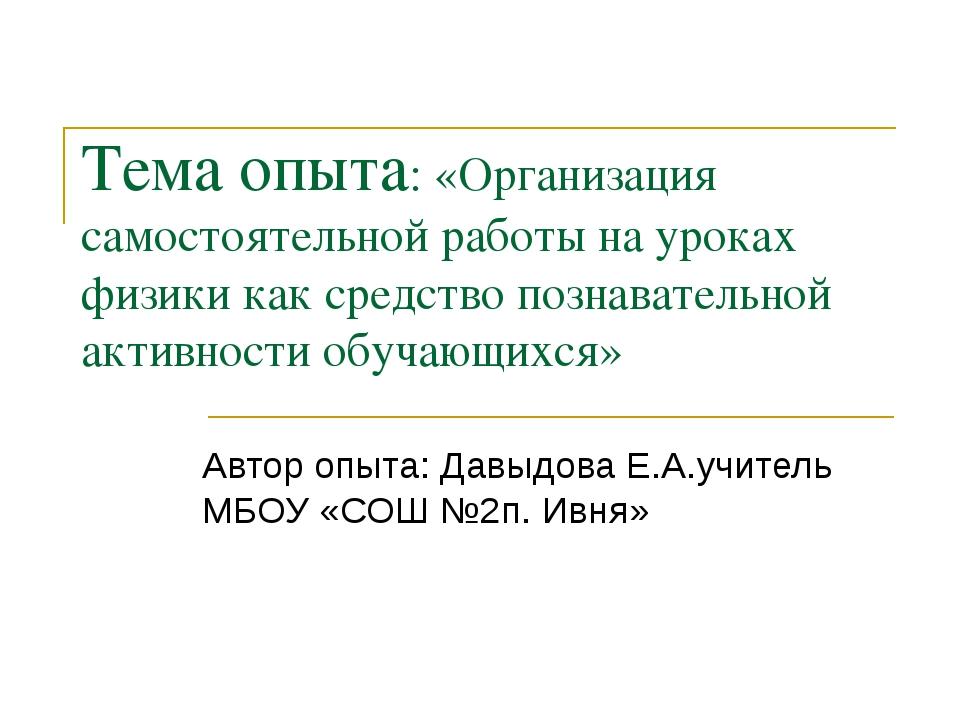 Тема опыта: «Организация самостоятельной работы на уроках физики как средство...