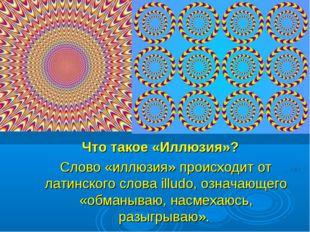 Что такое «Иллюзия»? Слово «иллюзия» происходит от латинского слова illudo, о