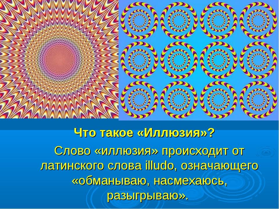 Что такое «Иллюзия»? Слово «иллюзия» происходит от латинского слова illudo, о...