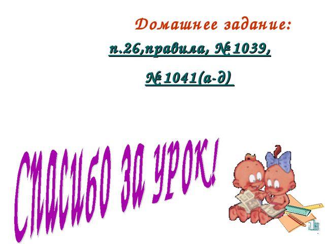 Домашнее задание: п.26,правила, № 1039, № 1041(а-д)