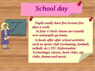 School day Pupils usally have five lessons five days a week. At four o'clock