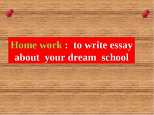 Home work : to write essay about your dream school