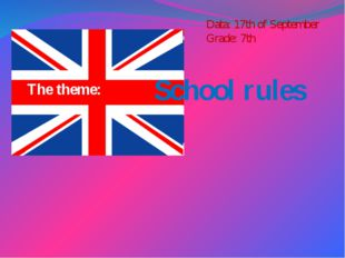 The theme: School rules Data: 17th of September Grade: 7th