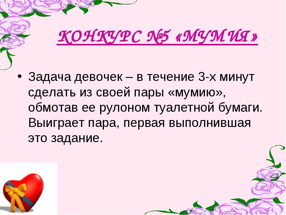 КОНКУРС №5 «МУМИЯ» Задача девочек – в течение 3-х минут сделать из своей пары...