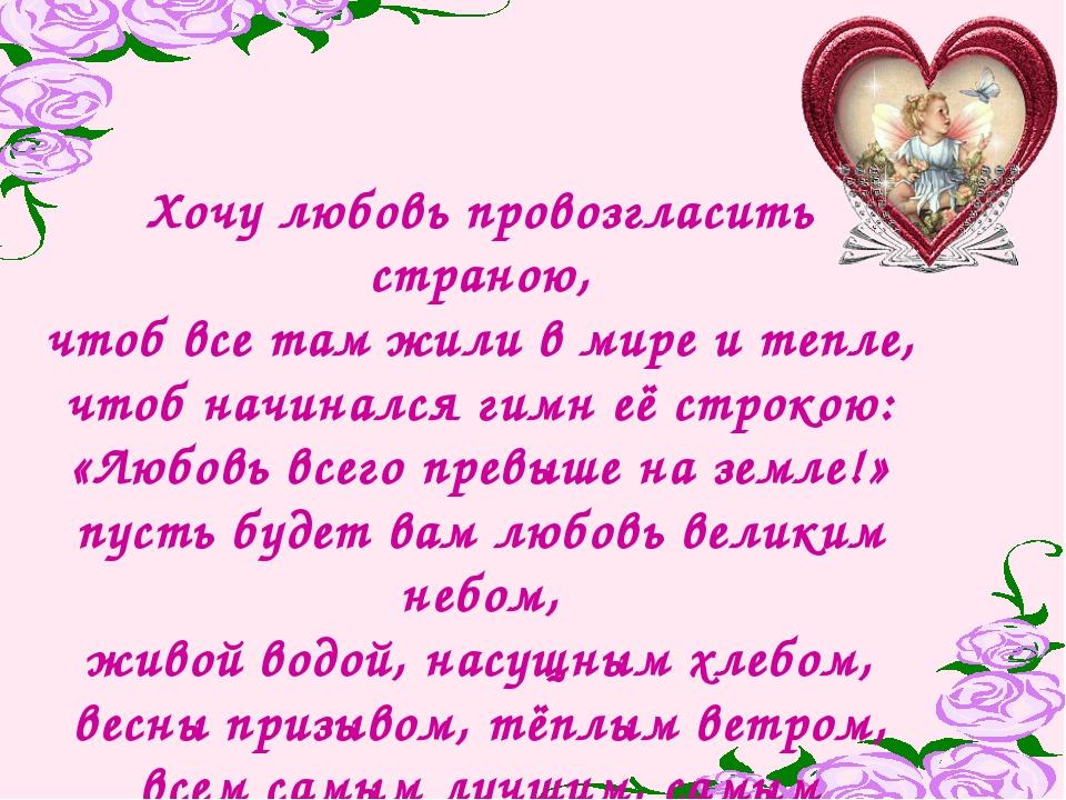 Хочу любовь провозгласить страною, чтоб все там жили в мире и тепле, чтоб нач...