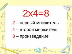 2х4=8 2 – первый множитель 4 – второй множитель 8 – произведение