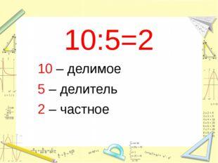 10:5=2 10 – делимое 5 – делитель 2 – частное